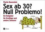 Sex ab 30? Null Problemo!: Ein Ratgeber für Dreißiger und andere Senioren