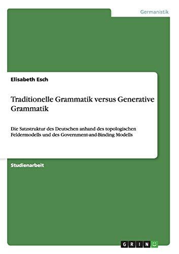 Traditionelle Grammatik versus Generative Grammatik: Die Satzstruktur des Deutschen anhand des topologischen Feldermodells und des Government-and-Binding Modells