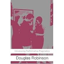[(Introducing Performative Pragmatics)] [Author: Douglas Robinson] published on (November, 2005)