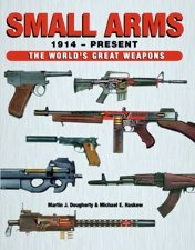 Small Arms 1914-Present: The World's Greatest Weapons [Hardcover] [Jan 01, 2013] Martin J. Dougherty and Michael E. Haskew [Hardcover] [Jan 01, 2017] Martin J. Dougherty and Michael E. Haskew