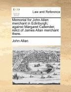 Memorial for John Allan merchant in Edinburgh; against Margaret Callender, relict of James Allan merchant there.