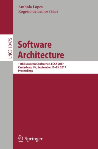 Software Architecture: 11th European Conference, ECSA 2017, Canterbury, UK, September 11-15, 2017, Proceedings (Lecture Notes in Computer Science)