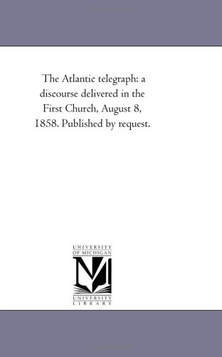 The Atlantic telegraph: a discourse delivered in the First Church, August 8, 1858. Published by request.