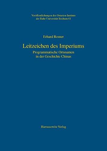 Leitzeichen des Imperiums: Programmatische Ortsnamen in der Geschichte Chinas (Veröffentlichungen des Ostasien-Instituts der Ruhr-Universität, Bochum, Band 61)