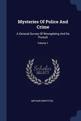 Mysteries Of Police And Crime: A General Survey Of Wrongdoing And Its Pursuit; Volume 1