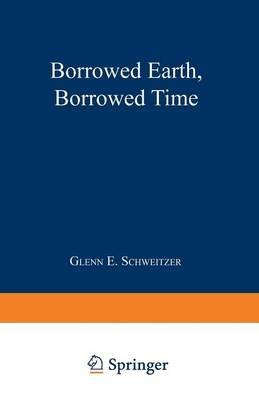 [(Borrowed Earth, Borrowed Time : Healing America's Chemical Wounds)] [By (author) Glenn E. Schweitzer] published on (April, 1991)