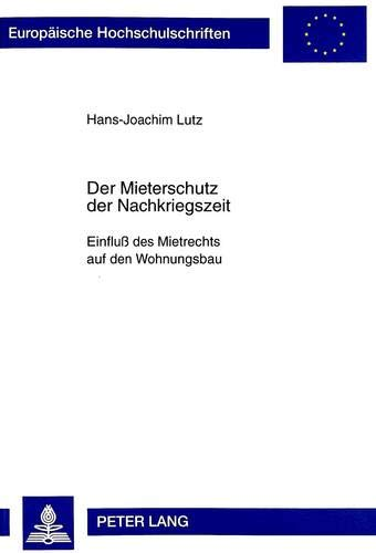 Der Mieterschutz der Nachkriegszeit: Einfluß des Mietrechts auf den Wohnungsbau (Europäische Hochschulschriften Recht, Band 2465)