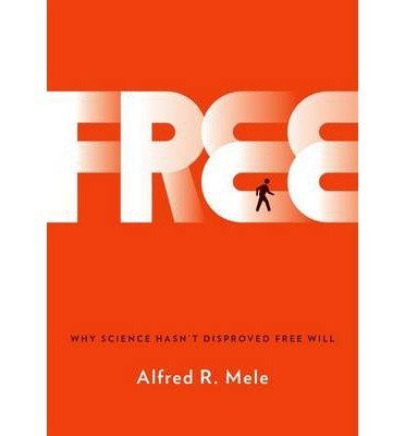 Free: Why Science Hasn't Disproved Free Will by Alfred R. Mele (2014-11-13)