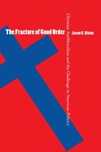 The Fracture of Good Order: Christian Antiliberalism and the Challenge to American Politics por Jason C. Bivins