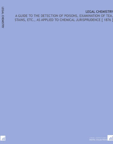 Legal Chemistry: A Guide to the Detection of Poisons, Examination of Tea, Stains, Etc, as Applied to Chemical Jurisprudence [ 1876 ] por Alfred Naquet