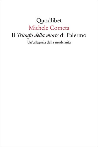 Il «Trionfo della morte» di Palermo. Un'allegoria della modernità (Quodlibet) por Michele Cometa