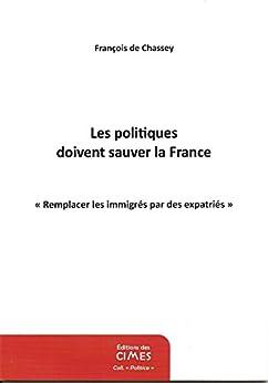 Les politiques doivent sauver la France - Remplacer les immigrés par des expatriés: sauver les Français et la Civilisation française par [de Chassey, François]