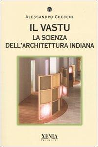 Il vastu. La scienza dell'architettura indiana. Ediz. illustrata