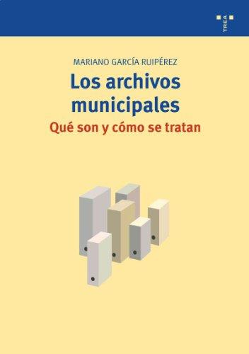 Los archivos municipales: qué son y cómo se tratan (Biblioteconomía y Administración Cultural) por Mariano García Ruipérez