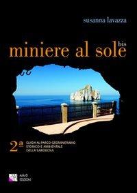 Miniere al sole. Guida al parco geominerario storico e ambientale della Sardegna