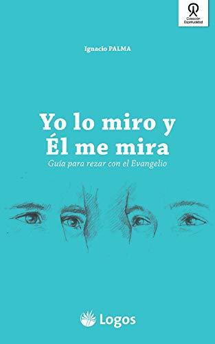 Yo lo miro y Él me mira: Guía para rezar con el Evangelio por Ignacio Palma