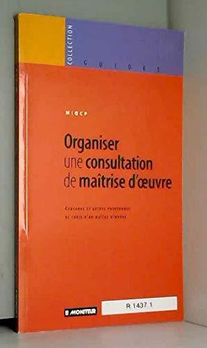 ORGANISER UNE CONSULTATION DE MAITRISE D'OEUVRE. Concours et autres procédures de choix d'un maître d'oeuvre par Miqcp
