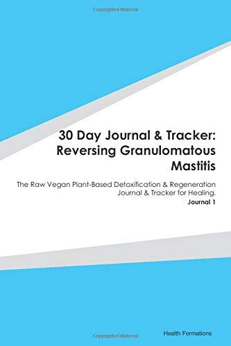 30 Day Journal & Tracker: Reversing Granulomatous Mastitis: The Raw Vegan Plant-Based Detoxification & Regeneration Journal & Tracker for Healing. Journal 1