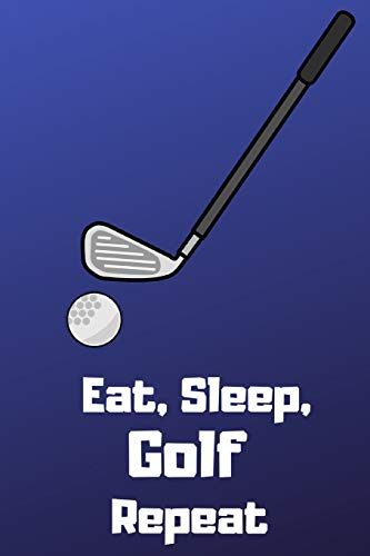 Eat, Sleep, Golf, Repeat: Golf Notebook / Journal / Diary / Composition Book For Note Taking, Strategies, Logs, Writing 120 Lined Pages (6