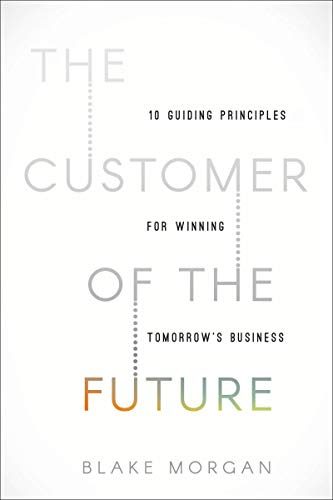 The Customer of the Future: 10 Guiding Principles for Winning Tomorrow\'s Business