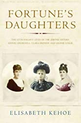 [Fortune's Daughters: The Extravagant Lives of the Jerome Sisters - Jennie Churchill, Clara Frewen and Leonie Leslie] (By: Elisabeth Kehoe) [published: June, 2005]