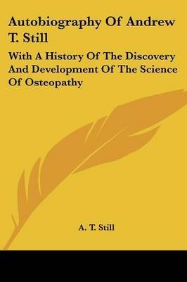 [Autobiography of Andrew T. Still: With a History of the Discovery and Development of the Science of Osteopathy] (By: A T Still) [published: April, 2007]