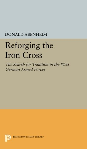 Reforging the Iron Cross: The Search for Tradition in the West German Armed Forces (Princeton Legacy Library) -