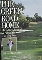 The Green Road Home: A Caddies Journal of Life on the Pro Golf Tour by Michael Bamberger (1987-03-03)