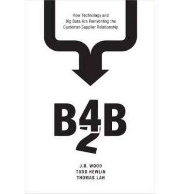 [(B4B: How Technology and Big Data are Reinventing the Customer-Supplier Relationship )] [Author: J. B. Wood] [Jun-2014]