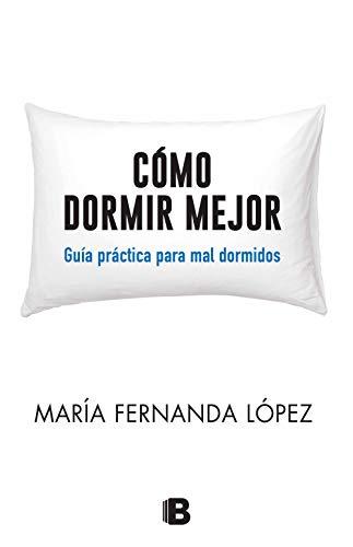 Cómo dormir mejor: Guía práctica para mal dormidos por María Fernanda López