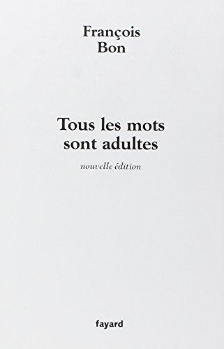 Tous les mots sont adultes : Méthode pour l'atelier d'écriture par François Bon