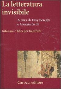 La letteratura invisibile. Infanzia e libri per bambini di E. Beseghi,G. Grilli