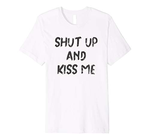 Shut Up And Kiss Me Tees Funny T-Shirt Quote