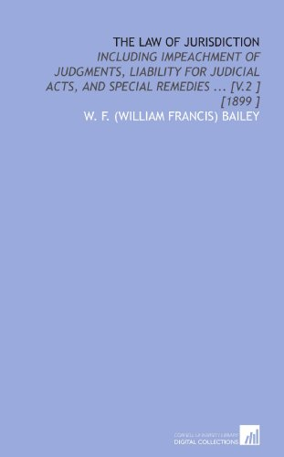 The Law of Jurisdiction: Including Impeachment of Judgments, Liability for Judicial Acts, and Special Remedies [V.2 ] [1899 ] por W. F. (William Francis) Bailey