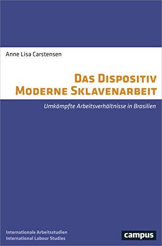 Das Dispositiv Moderne Sklavenarbeit: Umkämpfte Arbeitsverhältnisse in Brasilien (Labour Studies)