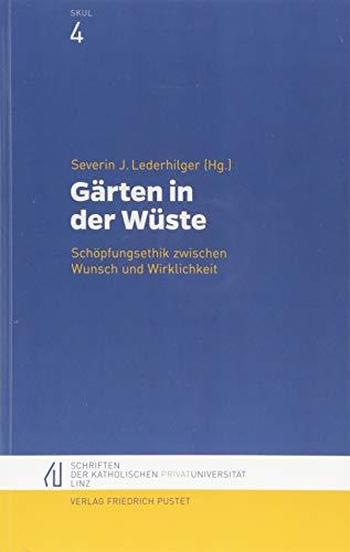 Gärten in der Wüste: Schöpfungsethik zwischen Wunsch und Wirklichkeit (Schriften der Katholischen Privat-Universität Linz)