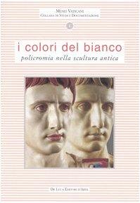 I colori del bianco. Policromia nella scultura antica (Musei Vaticani.Coll.Studi e documentazion)
