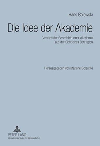 Die Idee der Akademie: Versuch der Geschichte einer Akademie aus der Sicht eines Beteiligten. Herausgegeben von Marlene Bolewski (German Edition) by Hans Bolewski (2009-08-25)