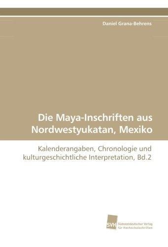 Die Maya-Inschriften aus Nordwestyukatan, Mexiko: Kalenderangaben, Chronologie und kulturgeschichtliche Interpretation, Bd.2
