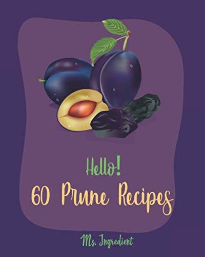 Hello! 60 Prune Recipes: Best Prune Cookbook Ever For Beginners [Bread Pudding Recipes, Beef Brisket Recipe, Stuffed Mushroom Recipe Book, Roasted Chicken Cookbook, Pumpkin Apple Cookbooks] [Book 1]