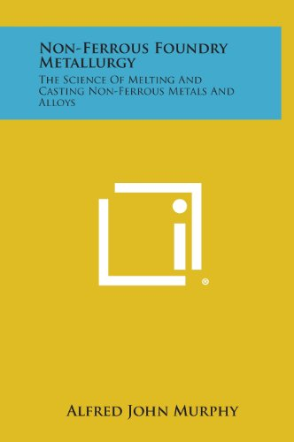Non-Ferrous Foundry Metallurgy: The Science of Melting and Casting Non-Ferrous Metals and Alloys