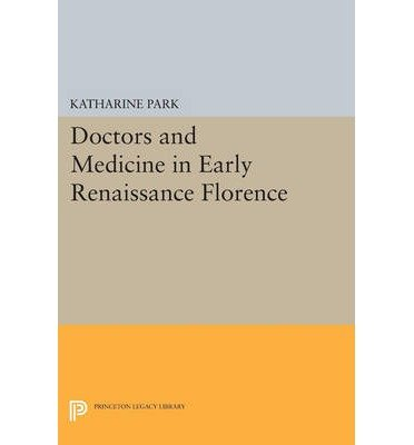 doctors-and-medicine-in-early-renaissance-florence-author-katharine-park-published-on-july-2014