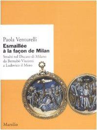Esmaillée à la façon de Milan. Smalti del Ducato di Milano da Bernabò Visconti a Ludovico il Moro. Ediz. illustrata