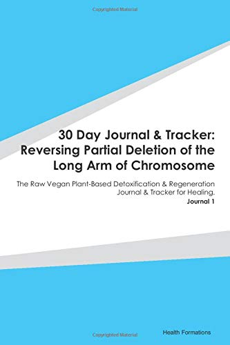 30 Day Journal & Tracker: Reversing Partial Deletion of the Long Arm of Chromosome: The Raw Vegan Plant-Based Detoxification & Regeneration Journal & Tracker for Healing. Journal 1