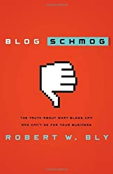 Blog Schmog: The Truth About What Blogs Can (and Can't) Do for Your Business by Robert W. Bly (2007-03-14)