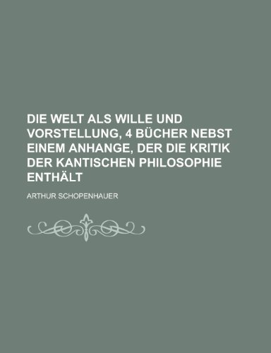Die Welt ALS Wille Und Vorstellung, 4 Bucher Nebst Einem Anhange, Der Die Kritik Der Kantischen Philosophie Enthalt
