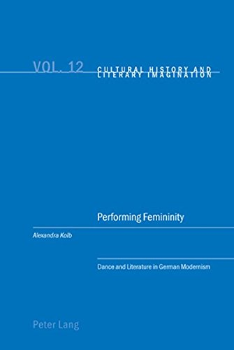 Performing Femininity: Dance and Literature in German Modernism (Cultural History & Literary Imagination) por Alexandra Kolb