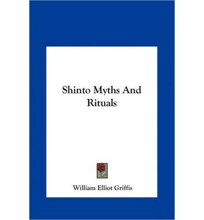 [(Shinto Myths and Rituals Shinto Myths and Rituals )] [Author: William Elliot Griffis] [May-2010]