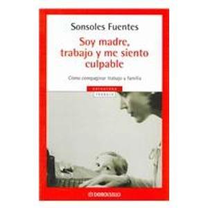 Descargar Libro Soy madre, trabajo y me siento culpable/ I'm a Mother, I work and I Feel Guilty de Sonsoles Fuentes