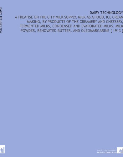 Dairy Technology: A Treatise on the City Milk Supply, Milk as a Food, Ice Cream Making, by-Products of the Creamery and Cheesery, Fermented Milks. Renovated Butter, and Oleomargarine [ 1913 ] por Christian Larsen